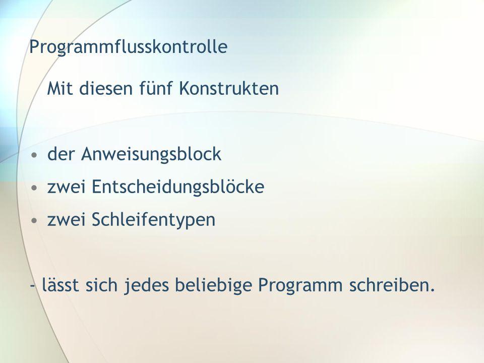 Programmflusskontrolle Mit diesen fünf Konstrukten •der Anweisungsblock •zwei Entscheidungsblöcke •zwei Schleifentypen - lässt sich jedes beliebige Pr