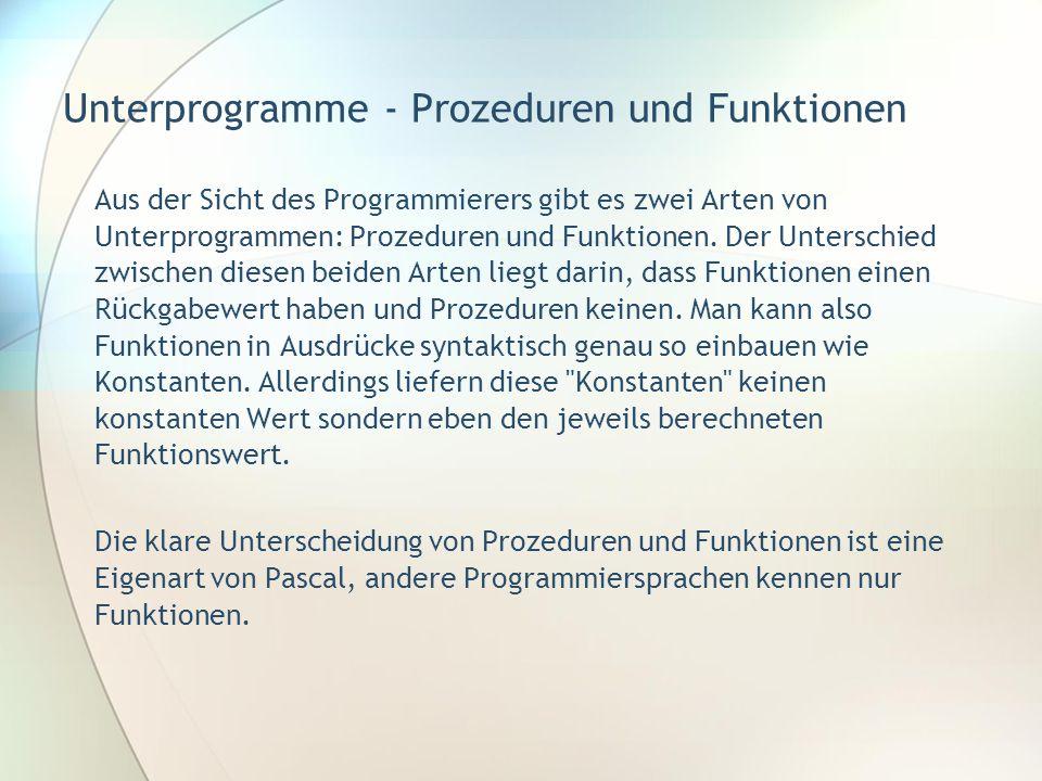 Unterprogramme - Prozeduren und Funktionen Aus der Sicht des Programmierers gibt es zwei Arten von Unterprogrammen: Prozeduren und Funktionen. Der Unt