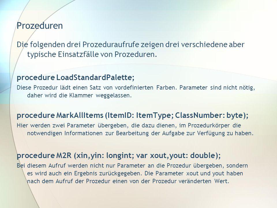 Prozeduren Die folgenden drei Prozeduraufrufe zeigen drei verschiedene aber typische Einsatzfälle von Prozeduren. procedure LoadStandardPalette; Diese