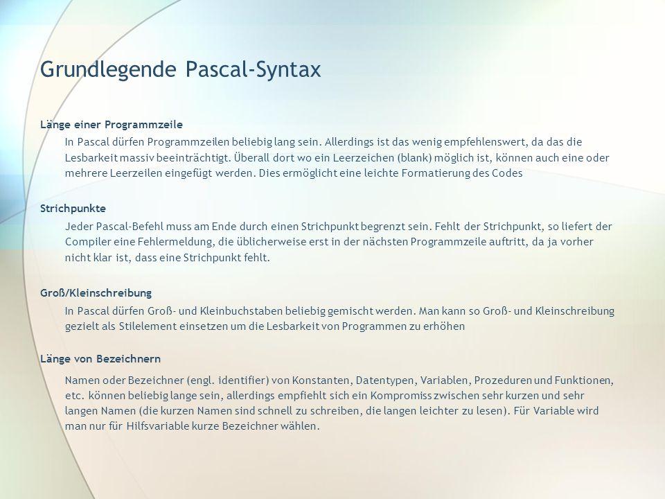 Grundlegende Pascal-Syntax Länge einer Programmzeile In Pascal dürfen Programmzeilen beliebig lang sein. Allerdings ist das wenig empfehlenswert, da d