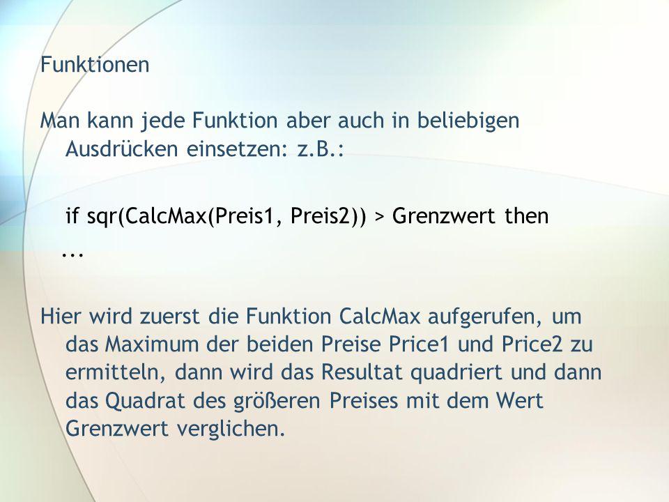 Funktionen Man kann jede Funktion aber auch in beliebigen Ausdrücken einsetzen: z.B.: if sqr(CalcMax(Preis1, Preis2)) > Grenzwert then... Hier wird zu