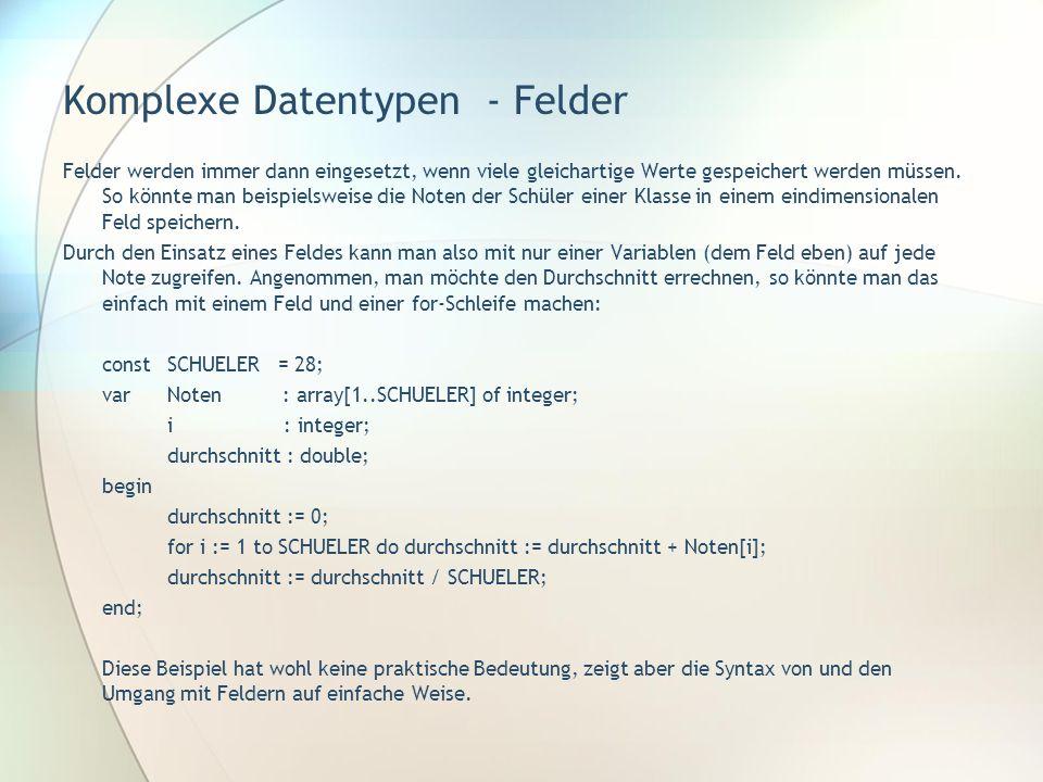 Komplexe Datentypen - Felder Felder werden immer dann eingesetzt, wenn viele gleichartige Werte gespeichert werden müssen. So könnte man beispielsweis