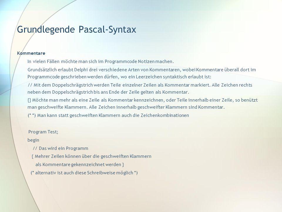 Grundlegende Pascal-Syntax Kommentare In vielen Fällen möchte man sich im Programmcode Notizen machen. Grundsätzlich erlaubt Delphi drei verschiedene