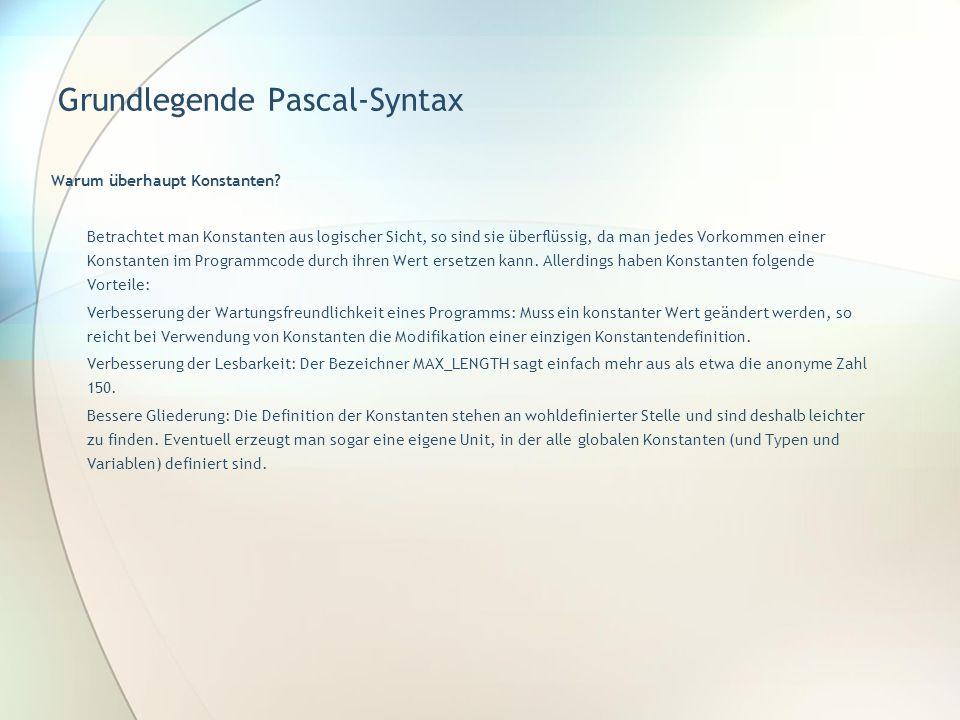 Grundlegende Pascal-Syntax Warum überhaupt Konstanten? Betrachtet man Konstanten aus logischer Sicht, so sind sie überflüssig, da man jedes Vorkommen