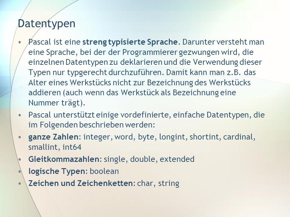 Datentypen •Pascal ist eine streng typisierte Sprache. Darunter versteht man eine Sprache, bei der der Programmierer gezwungen wird, die einzelnen Dat