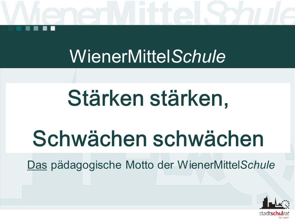 WienerMittelSchule Stärken stärken, Schwächen schwächen Das pädagogische Motto der WienerMittelSchule