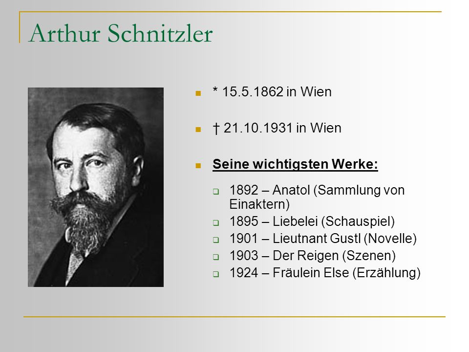 Arthur Schnitzler  * 15.5.1862 in Wien  † 21.10.1931 in Wien  Seine wichtigsten Werke:  1892 – Anatol (Sammlung von Einaktern)  1895 – Liebelei (