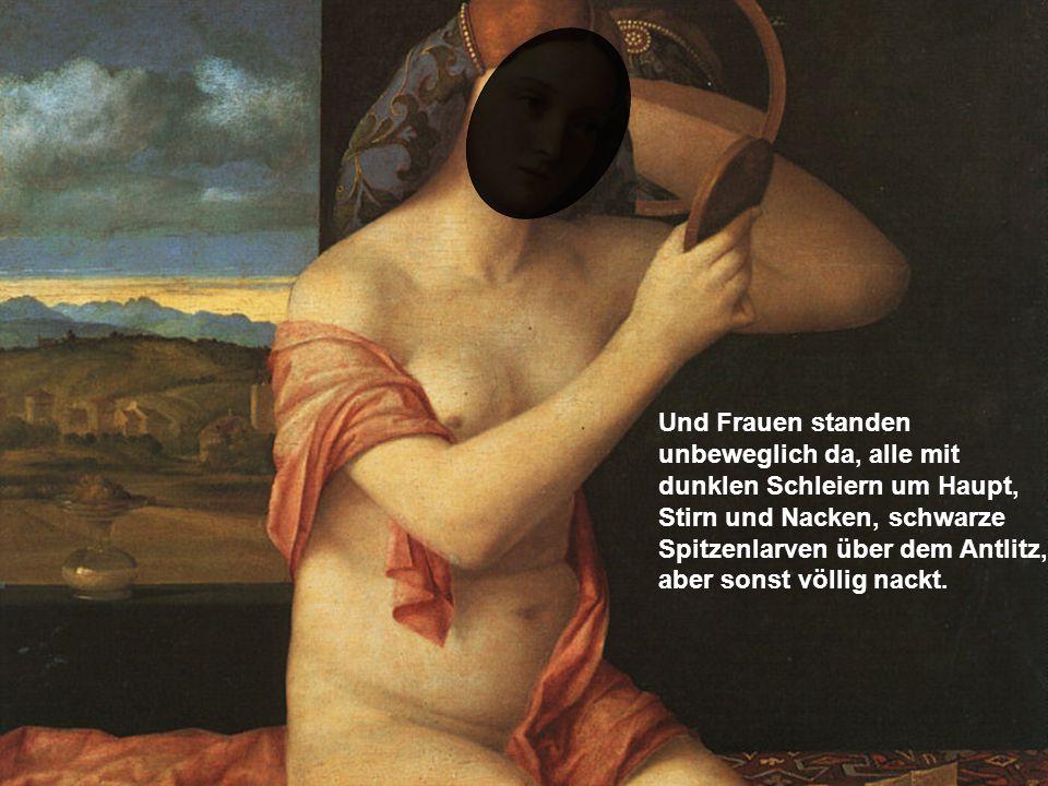 Und Frauen standen unbeweglich da, alle mit dunklen Schleiern um Haupt, Stirn und Nacken, schwarze Spitzenlarven über dem Antlitz, aber sonst völlig n