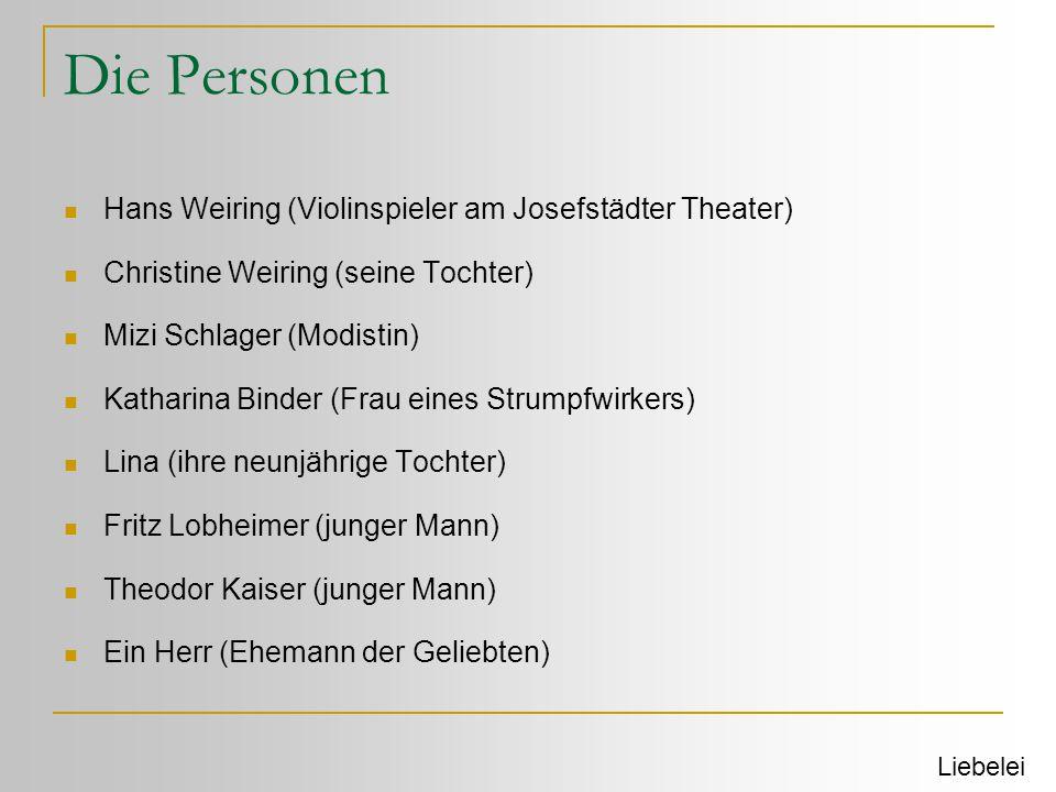Die Personen  Hans Weiring (Violinspieler am Josefstädter Theater)  Christine Weiring (seine Tochter)  Mizi Schlager (Modistin)  Katharina Binder