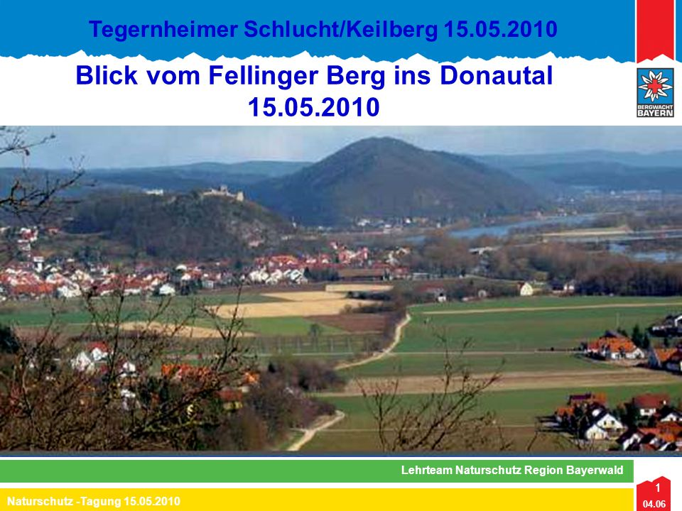 1 04.06 Naturschutz -Tagung 15.05.2010 Lehrteam Naturschutz Region Bayerwald Tegernheimer Schlucht/Keilberg 15.05.2010 Blick vom Fellinger Berg ins Do