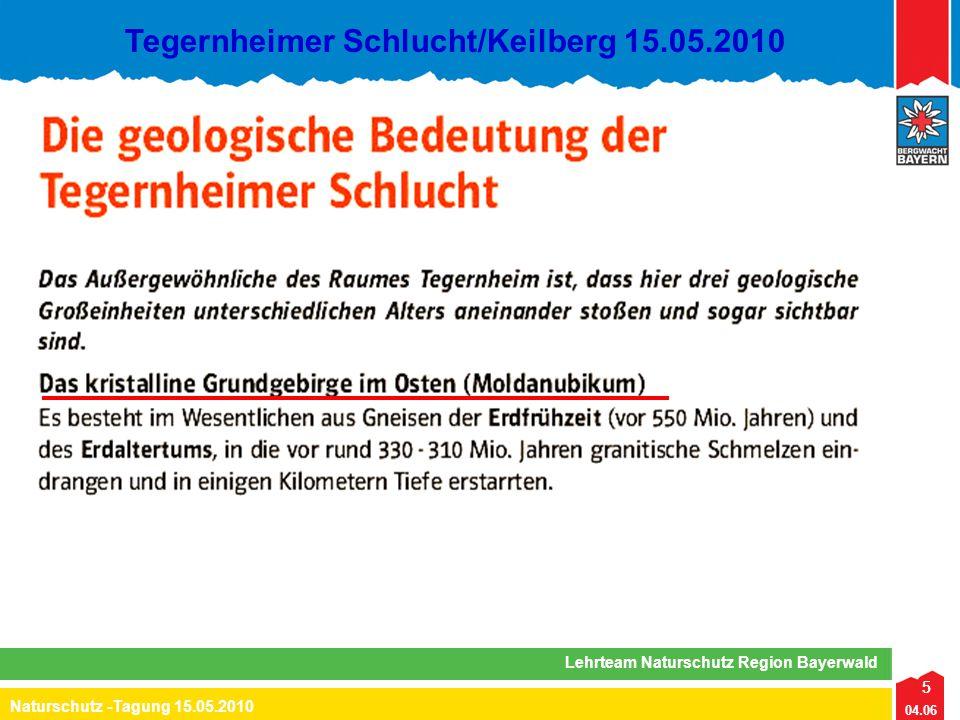6 04.06 Naturschutz -Tagung 15.05.2010 Lehrteam Naturschutz Region Bayerwald Tegernheimer Schlucht/Keilberg 15.05.2010 - Erdaltertum (545 – 251 Mio Jahre): - Hebung zum Faltengebirge (= endogene Kräfte) - Bruchtektonik (Beginn Pfahlbildung) - gleichzeitig Erosion (= exogene Kräfte) - Erdmittelalter (251 – 65 Mio Jahre): - Erosion zum Gebirgsrumpf unter tropisch/subtropischem Klima - Erdneuzeit (65 Mio Jahre – heute): - Hebung und Bruchtektonik durch Auswirkungen der Alpenbildung: Horste, Gräben, Bruchlinien - gleichzeitig Erosion und Akkumulation durch Flüsse und z.T.