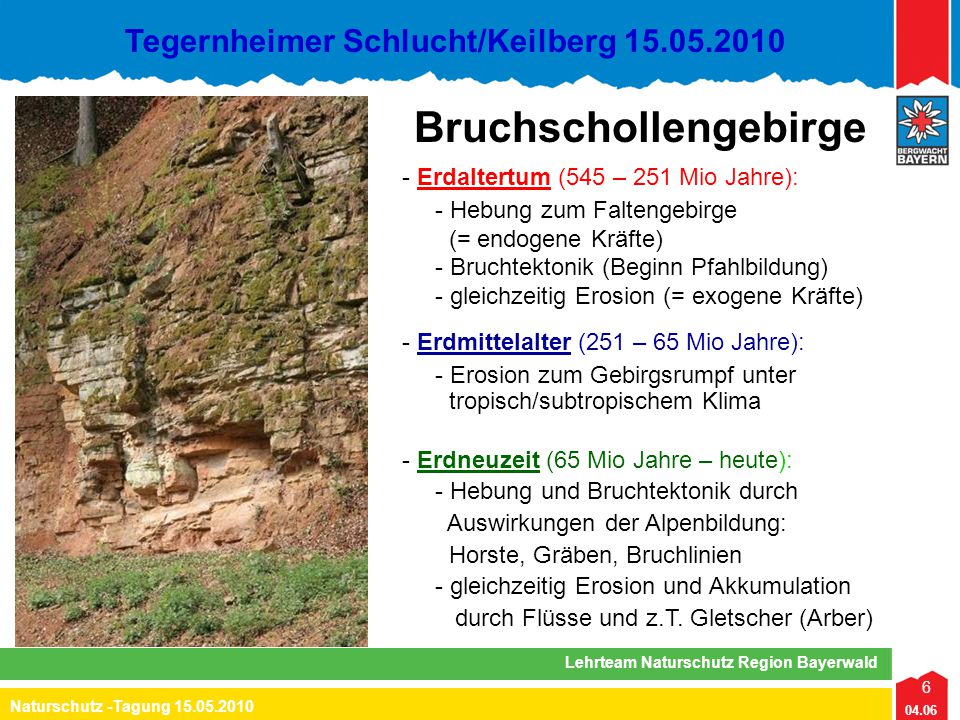 6 04.06 Naturschutz -Tagung 15.05.2010 Lehrteam Naturschutz Region Bayerwald Tegernheimer Schlucht/Keilberg 15.05.2010 - Erdaltertum (545 – 251 Mio Ja