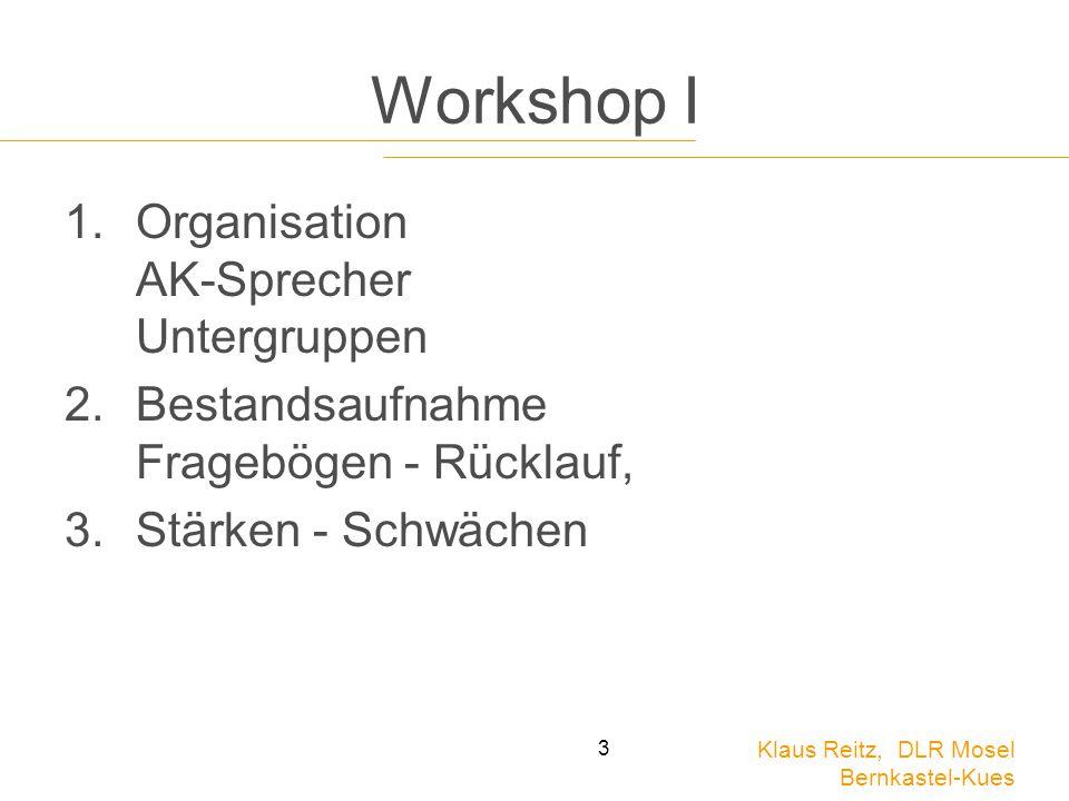 Klaus Reitz, DLR Mosel Bernkastel-Kues 3 Workshop I 1.Organisation AK-Sprecher Untergruppen 2.Bestandsaufnahme Fragebögen - Rücklauf, 3.Stärken - Schw
