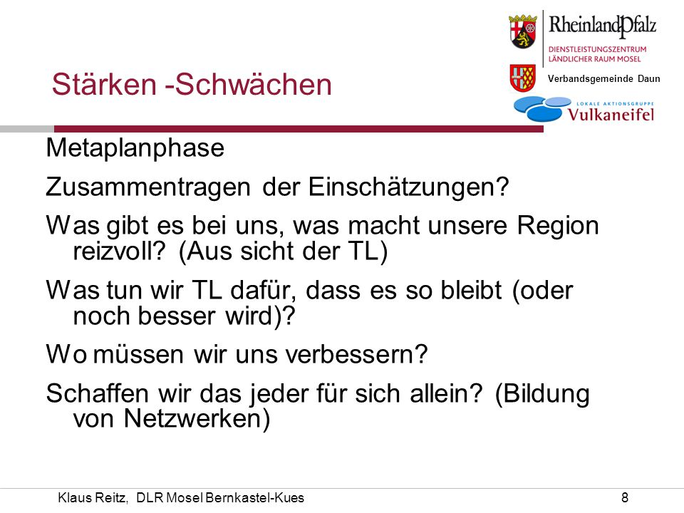 Verbandsgemeinde Daun Klaus Reitz, DLR Mosel Bernkastel-Kues9 Grundlagenerfassung Situationsanalyse Workshop mit Arbeitskreisen und Fachleuten * Stärken/Schwächen- bzw.