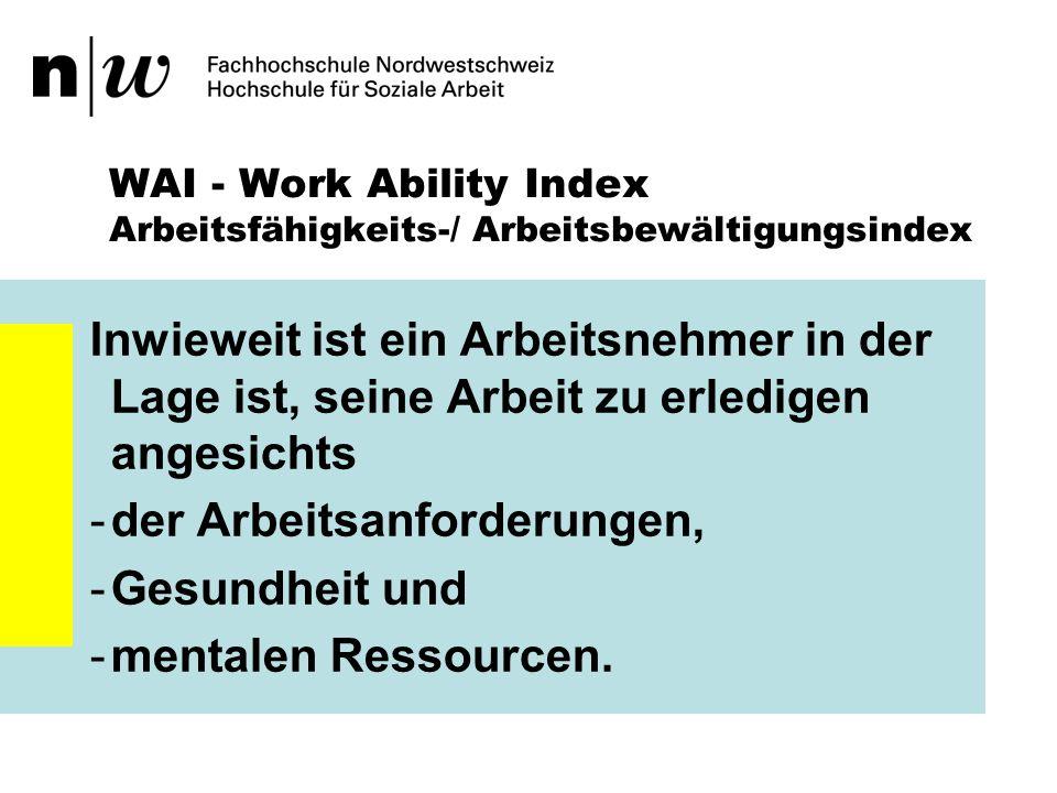 WAI - Work Ability Index Arbeitsfähigkeits-/ Arbeitsbewältigungsindex Zwei Komponenten bestimmen die Arbeitsfähigkeit: 1.die individuellen Ressourcen des Arbeitnehmers (körperliche, mentale, soziale Fähigkeiten, Gesundheit, Kompetenz, Werte) sowie 2.die Arbeit (Arbeitsinhalt, Arbeitsorganisation, soziales Arbeitsumfeld, Führung).