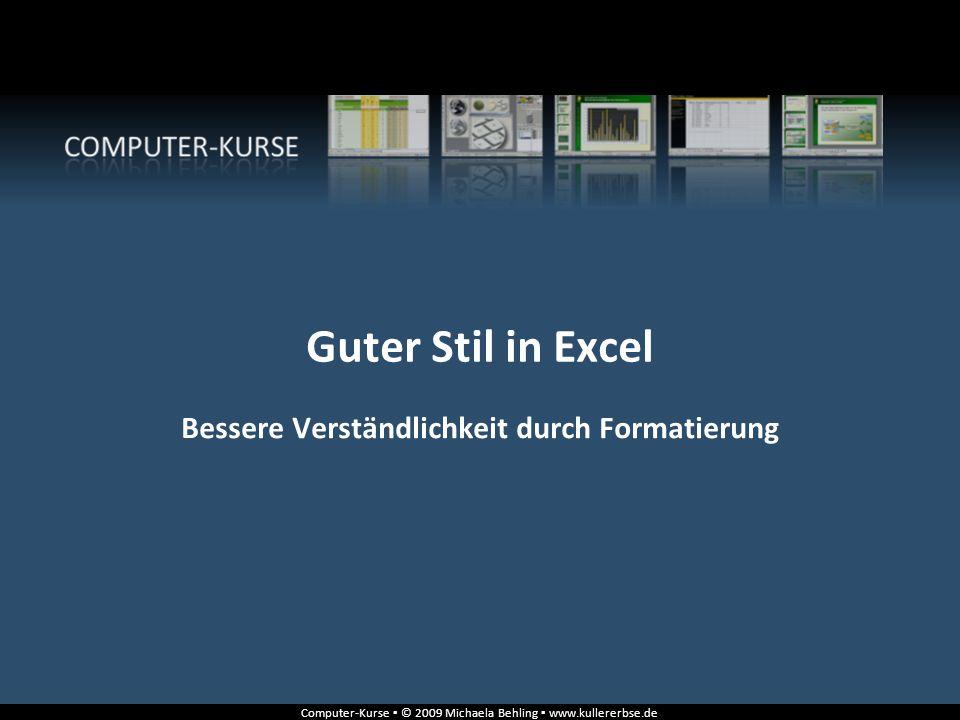 Computer-Kurse ▪ © 2009 Michaela Behling ▪ www.kullererbse.de Guter Stil in Excel Bessere Verständlichkeit durch Formatierung