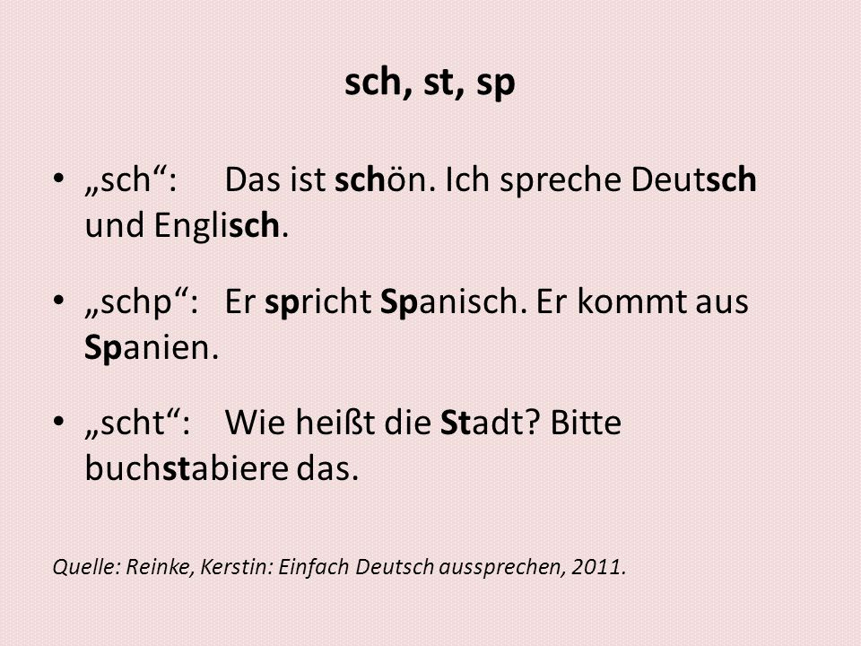 """sch, st, sp • """"sch"""": Das ist schön. Ich spreche Deutsch und Englisch. • """"schp"""":Er spricht Spanisch. Er kommt aus Spanien. • """"scht"""":Wie heißt die Stadt"""