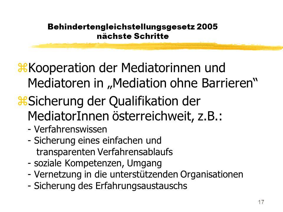 """17 Behindertengleichstellungsgesetz 2005 nächste Schritte zKooperation der Mediatorinnen und Mediatoren in """"Mediation ohne Barrieren zSicherung der Qualifikation der MediatorInnen österreichweit, z.B.: - Verfahrenswissen - Sicherung eines einfachen und transparenten Verfahrensablaufs - soziale Kompetenzen, Umgang - Vernetzung in die unterstützenden Organisationen - Sicherung des Erfahrungsaustauschs"""