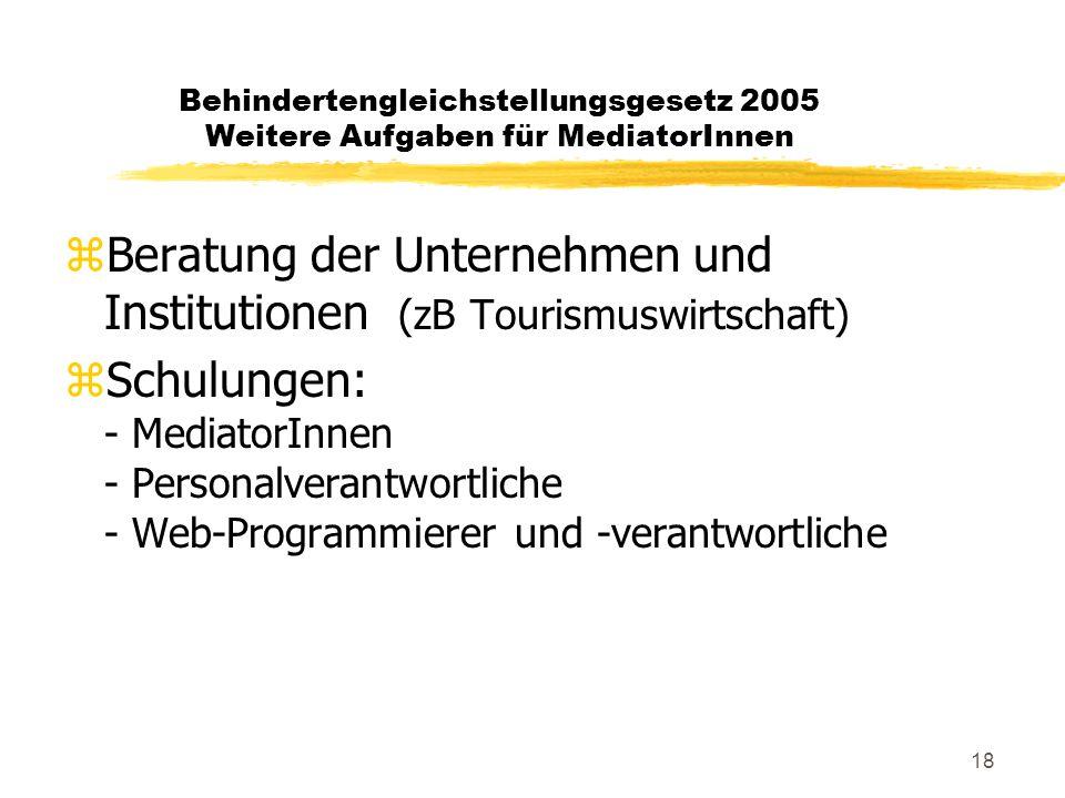 18 Behindertengleichstellungsgesetz 2005 Weitere Aufgaben für MediatorInnen zBeratung der Unternehmen und Institutionen (zB Tourismuswirtschaft) zSchulungen: - MediatorInnen - Personalverantwortliche - Web-Programmierer und -verantwortliche