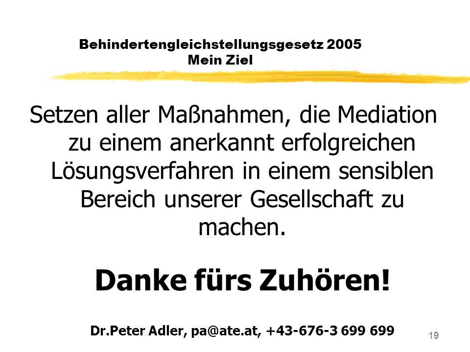 19 Behindertengleichstellungsgesetz 2005 Mein Ziel Setzen aller Maßnahmen, die Mediation zu einem anerkannt erfolgreichen Lösungsverfahren in einem sensiblen Bereich unserer Gesellschaft zu machen.