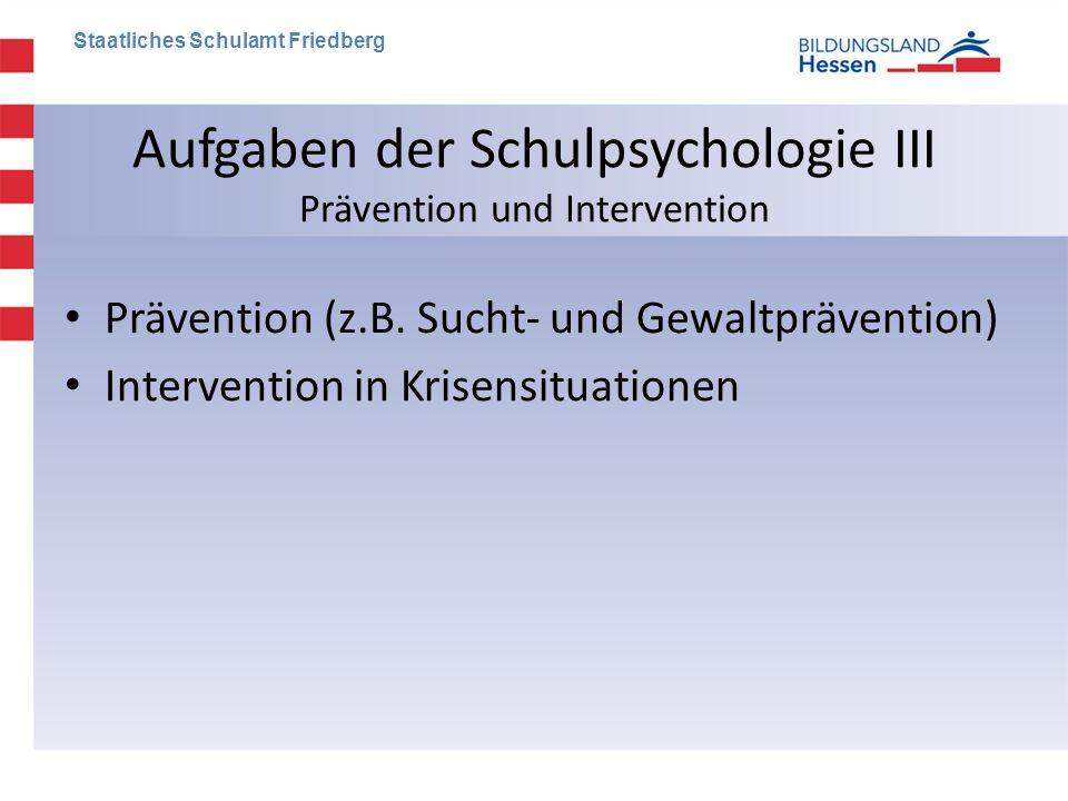 Aufgaben der Schulpsychologie III Prävention und Intervention • Prävention (z.B. Sucht- und Gewaltprävention) • Intervention in Krisensituationen Staa