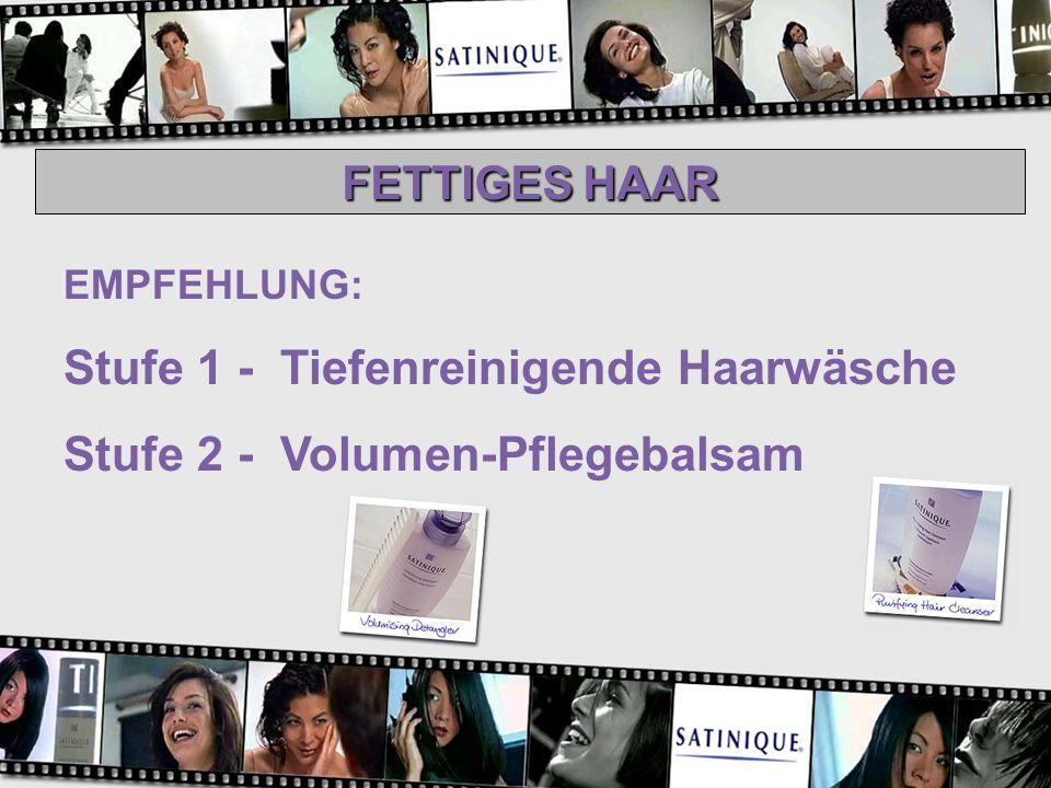 FETTIGES HAAR EMPFEHLUNG: Stufe 1 - Tiefenreinigende Haarwäsche Stufe 2 - Volumen-Pflegebalsam