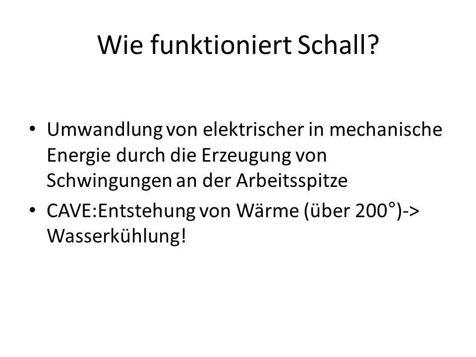 Wie funktioniert Schall? • Umwandlung von elektrischer in mechanische Energie durch die Erzeugung von Schwingungen an der Arbeitsspitze • CAVE:Entsteh