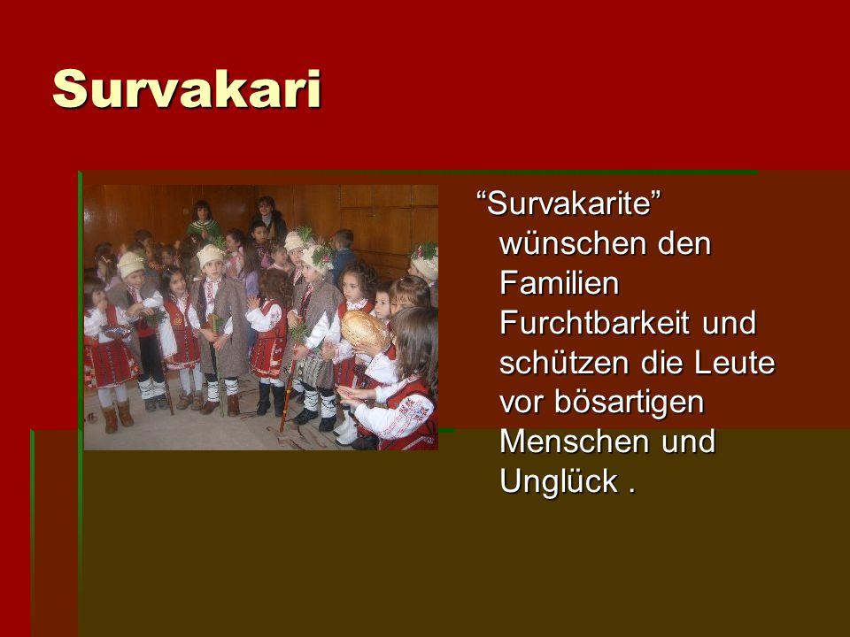 Survakari DDDDas ist das Lied von Survakarite :     Сурва, весела година, златен клас на нива, червена ябълка в градина, пълна къща със коприна.