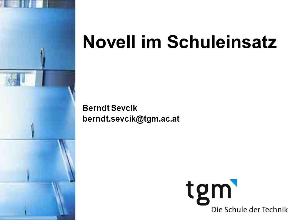 Novell im Schuleinsatz Berndt Sevcik berndt.sevcik@tgm.ac.at