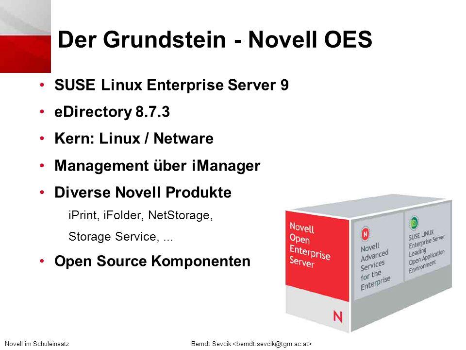 Berndt Sevcik Novell im Schuleinsatz Der Grundstein - Novell OES •SUSE Linux Enterprise Server 9 •eDirectory 8.7.3 •Kern: Linux / Netware •Management über iManager •Diverse Novell Produkte iPrint, iFolder, NetStorage, Storage Service,...