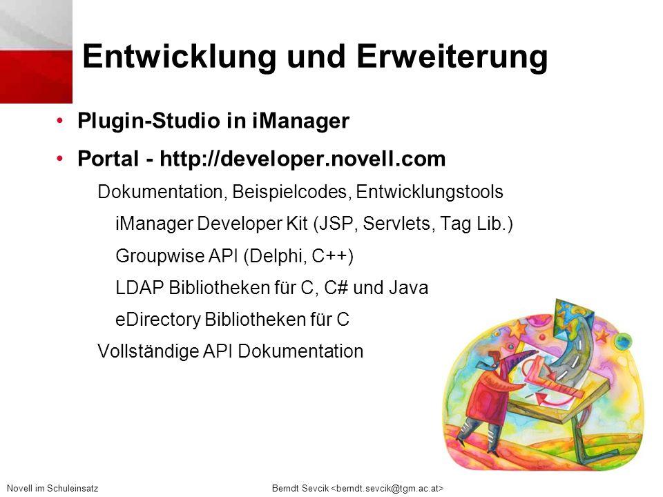 Berndt Sevcik Novell im Schuleinsatz Entwicklung und Erweiterung •Plugin-Studio in iManager •Portal - http://developer.novell.com Dokumentation, Beispielcodes, Entwicklungstools iManager Developer Kit (JSP, Servlets, Tag Lib.) Groupwise API (Delphi, C++) LDAP Bibliotheken für C, C# und Java eDirectory Bibliotheken für C Vollständige API Dokumentation