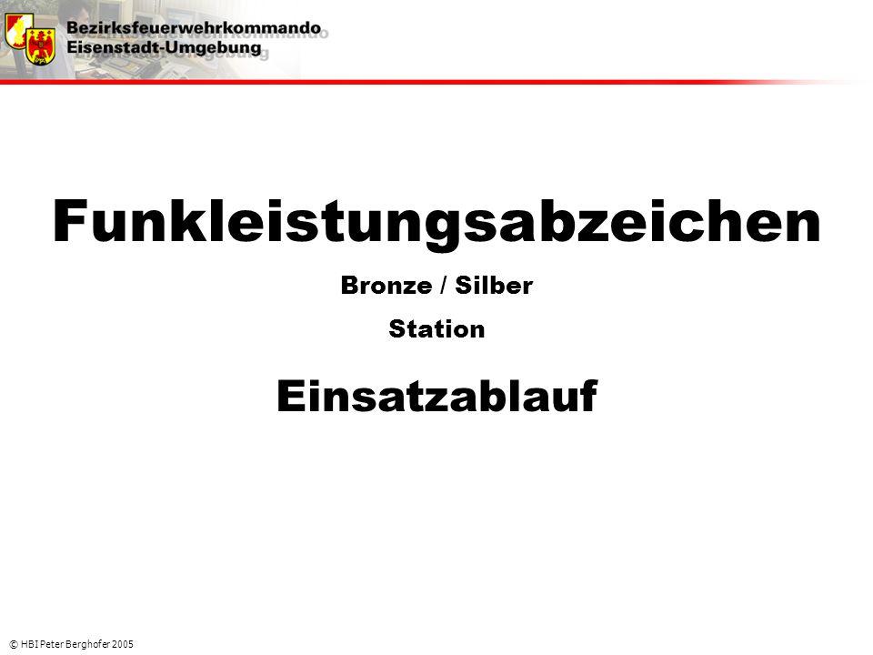 © HBI Peter Berghofer 2005 Funkleistungsabzeichen Bronze / Silber Station Einsatzablauf