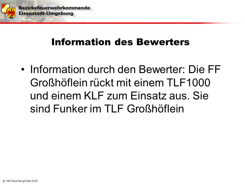 © HBI Peter Berghofer 2005 Information des Bewerters •Information durch den Bewerter: Die FF Großhöflein rückt mit einem TLF1000 und einem KLF zum Ein