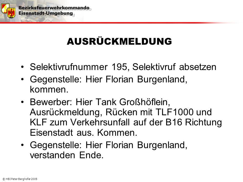 © HBI Peter Berghofer 2005 AUSRÜCKMELDUNG •Selektivrufnummer 195, Selektivruf absetzen •Gegenstelle: Hier Florian Burgenland, kommen. •Bewerber: Hier