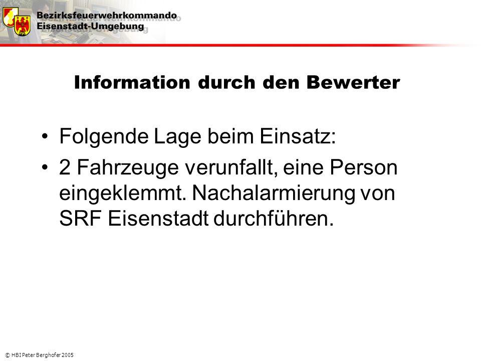 © HBI Peter Berghofer 2005 Information durch den Bewerter •Folgende Lage beim Einsatz: •2 Fahrzeuge verunfallt, eine Person eingeklemmt. Nachalarmieru