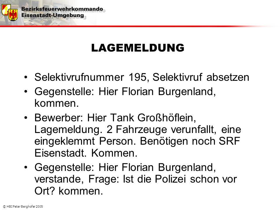 © HBI Peter Berghofer 2005 LAGEMELDUNG •Selektivrufnummer 195, Selektivruf absetzen •Gegenstelle: Hier Florian Burgenland, kommen. •Bewerber: Hier Tan