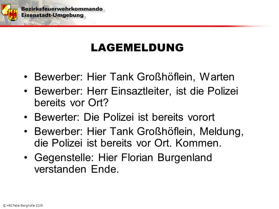 © HBI Peter Berghofer 2005 LAGEMELDUNG •Bewerber: Hier Tank Großhöflein, Warten •Bewerber: Herr Einsaztleiter, ist die Polizei bereits vor Ort? •Bewer
