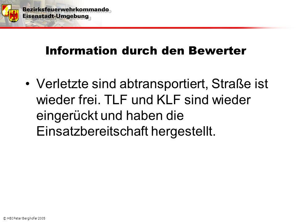 © HBI Peter Berghofer 2005 Information durch den Bewerter •Verletzte sind abtransportiert, Straße ist wieder frei. TLF und KLF sind wieder eingerückt