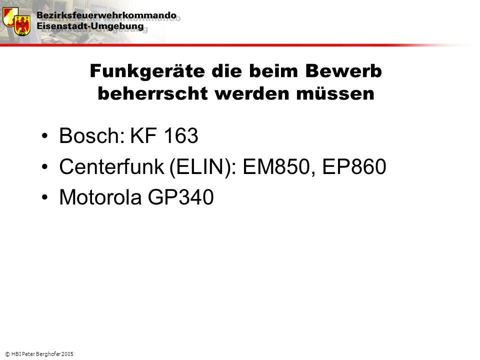 © HBI Peter Berghofer 2005 Funkgeräte die beim Bewerb beherrscht werden müssen •Bosch: KF 163 •Centerfunk (ELIN): EM850, EP860 •Motorola GP340