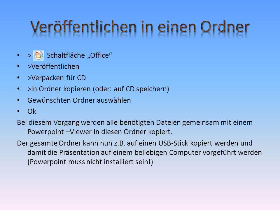 """• > Schaltfläche """"Office • >Veröffentlichen • >Verpacken für CD • >in Ordner kopieren (oder: auf CD speichern) • Gewünschten Ordner auswählen • Ok Bei diesem Vorgang werden alle benötigten Dateien gemeinsam mit einem Powerpoint –Viewer in diesen Ordner kopiert."""