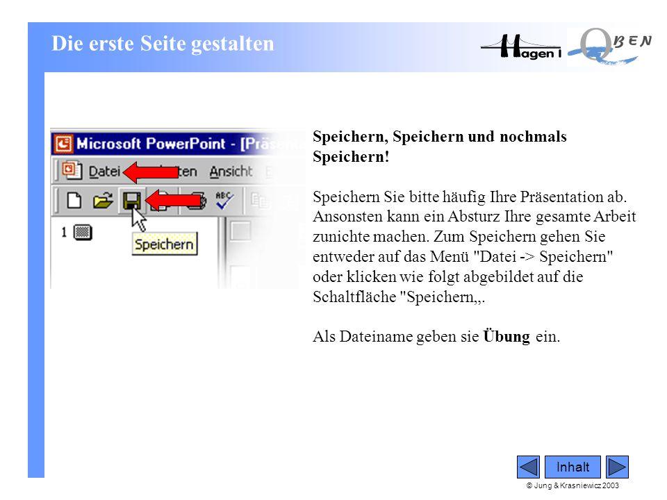 © Jung & Krasniewicz 2003 Inhalt Speichern, Speichern und nochmals Speichern! Speichern Sie bitte häufig Ihre Präsentation ab. Ansonsten kann ein Abst