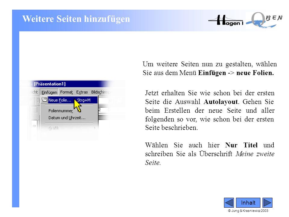 © Jung & Krasniewicz 2003 Inhalt Weitere Seiten hinzufügen Um weitere Seiten nun zu gestalten, wählen Sie aus dem Menü Einfügen -> neue Folien. Jetzt