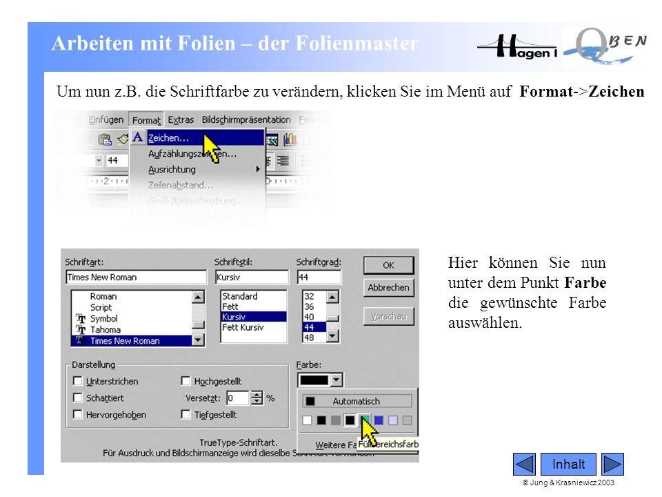 © Jung & Krasniewicz 2003 Inhalt Um nun z.B. die Schriftfarbe zu verändern, klicken Sie im Menü auf Format->Zeichen Hier können Sie nun unter dem Punk