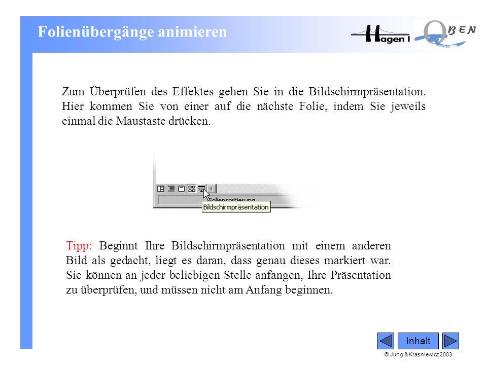 © Jung & Krasniewicz 2003 Inhalt Zum Überprüfen des Effektes gehen Sie in die Bildschirmpräsentation. Hier kommen Sie von einer auf die nächste Folie,