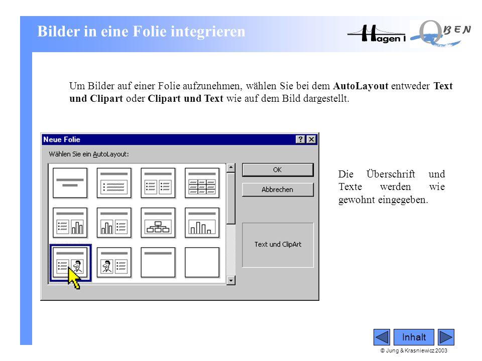 © Jung & Krasniewicz 2003 Inhalt Bilder in eine Folie integrieren Um Bilder auf einer Folie aufzunehmen, wählen Sie bei dem AutoLayout entweder Text u