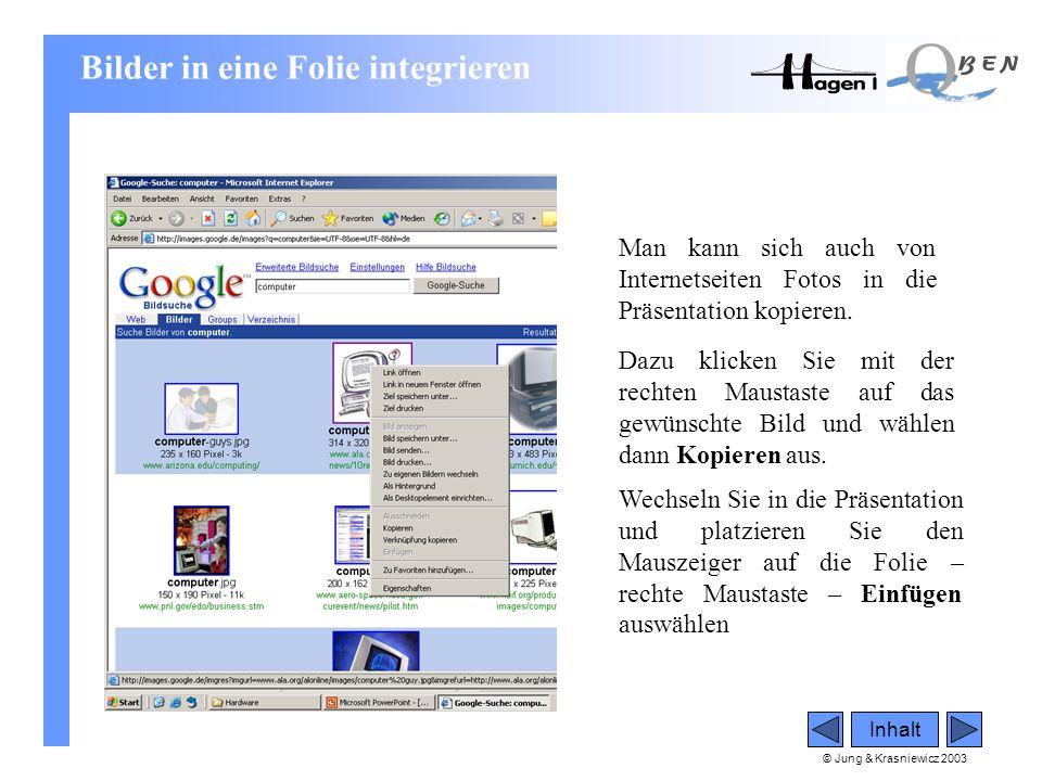© Jung & Krasniewicz 2003 Inhalt Man kann sich auch von Internetseiten Fotos in die Präsentation kopieren. Dazu klicken Sie mit der rechten Maustaste