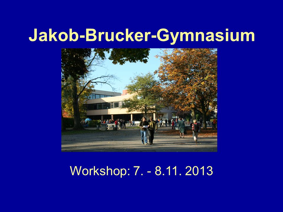 Jakob-Brucker-Gymnasium Workshop: 7. - 8.11. 2013