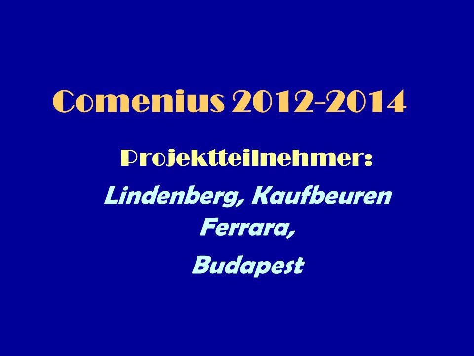 Comenius 2012-2014 Projektteilnehmer: Lindenberg, Kaufbeuren Ferrara, Budapest