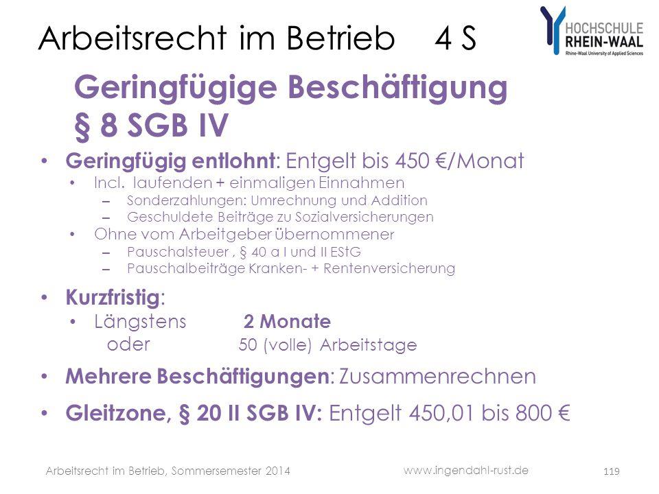 Arbeitsrecht im Betrieb 4 S Geringfügige Beschäftigung § 8 SGB IV • Geringfügig entlohnt : Entgelt bis 450 €/Monat • Incl. laufenden + einmaligen Einn