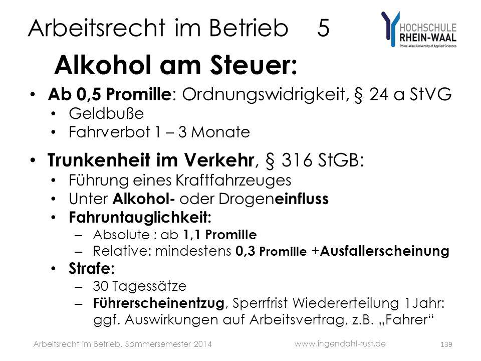 Arbeitsrecht im Betrieb 5 Alkohol am Steuer: • Ab 0,5 Promille : Ordnungswidrigkeit, § 24 a StVG • Geldbuße • Fahrverbot 1 – 3 Monate • Trunkenheit im
